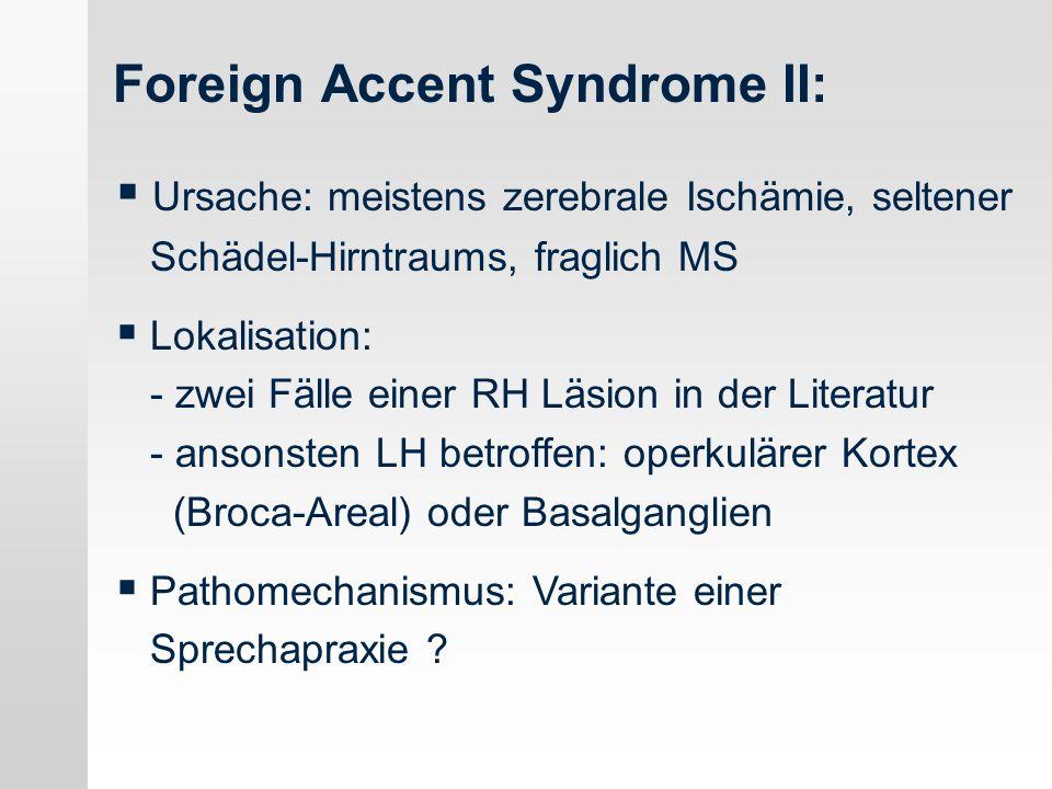 Foreign Accent Syndrome II: Ursache: meistens zerebrale Ischämie, seltener Schädel-Hirntraums, fraglich MS Lokalisation: - zwei Fälle einer RH Läsion