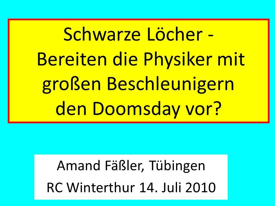 Schwarze Löcher - Bereiten die Physiker mit großen Beschleunigern den Doomsday vor? Amand Fäßler, Tübingen RC Winterthur 14. Juli 2010