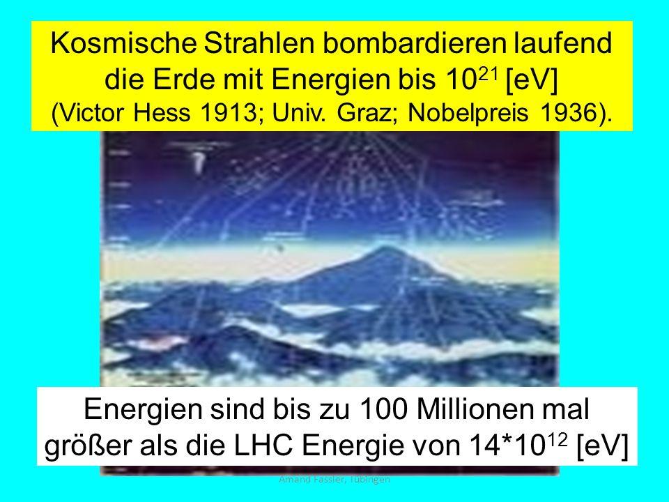 Amand Fassler, Tübingen Kosmische Strahlen bombardieren laufend die Erde mit Energien bis 10 21 [eV] (Victor Hess 1913; Univ. Graz; Nobelpreis 1936).
