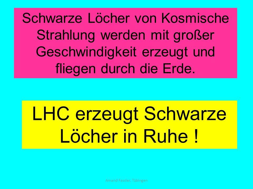 Amand Fassler, Tübingen Schwarze Löcher von Kosmische Strahlung werden mit großer Geschwindigkeit erzeugt und fliegen durch die Erde. LHC erzeugt Schw