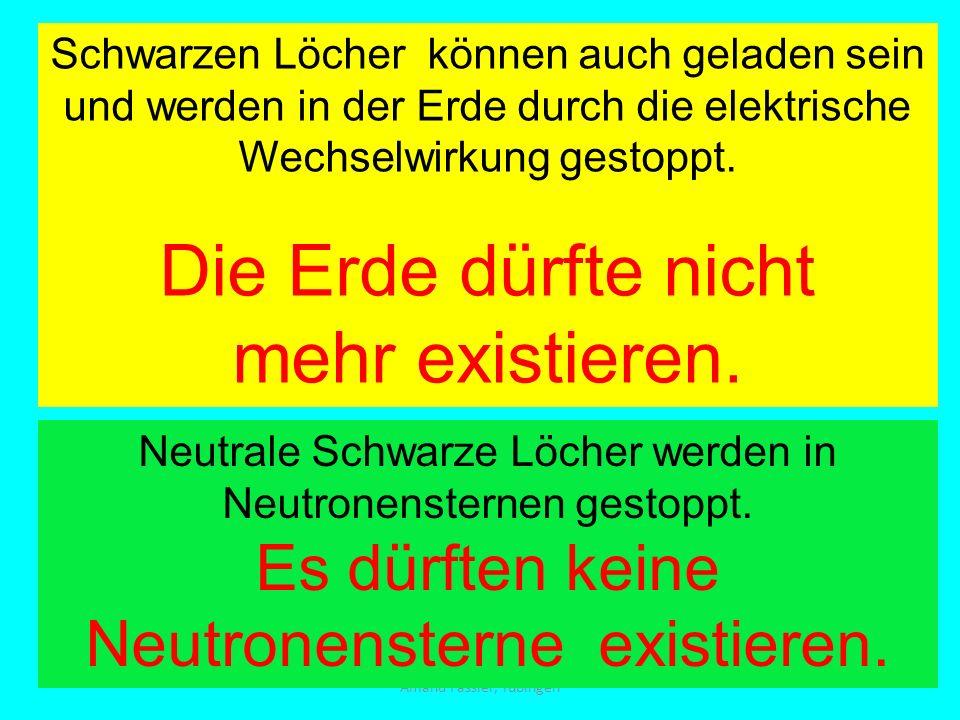 Amand Fassler, Tübingen Schwarzen Löcher können auch geladen sein und werden in der Erde durch die elektrische Wechselwirkung gestoppt. Die Erde dürft
