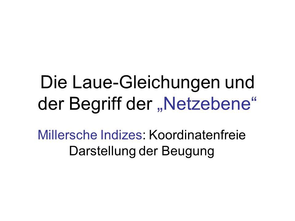Die Laue-Gleichungen und der Begriff der Netzebene Millersche Indizes: Koordinatenfreie Darstellung der Beugung