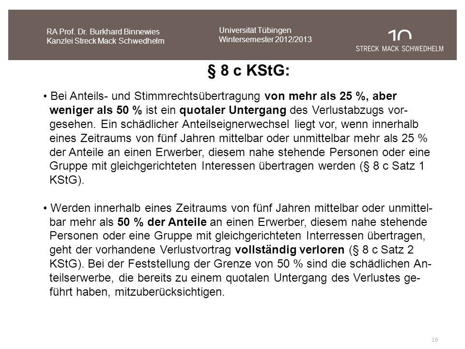 16 RA Prof. Dr. Burkhard Binnewies Kanzlei Streck Mack Schwedhelm § 8 c KStG: Bei Anteils- und Stimmrechtsübertragung von mehr als 25 %, aber weniger