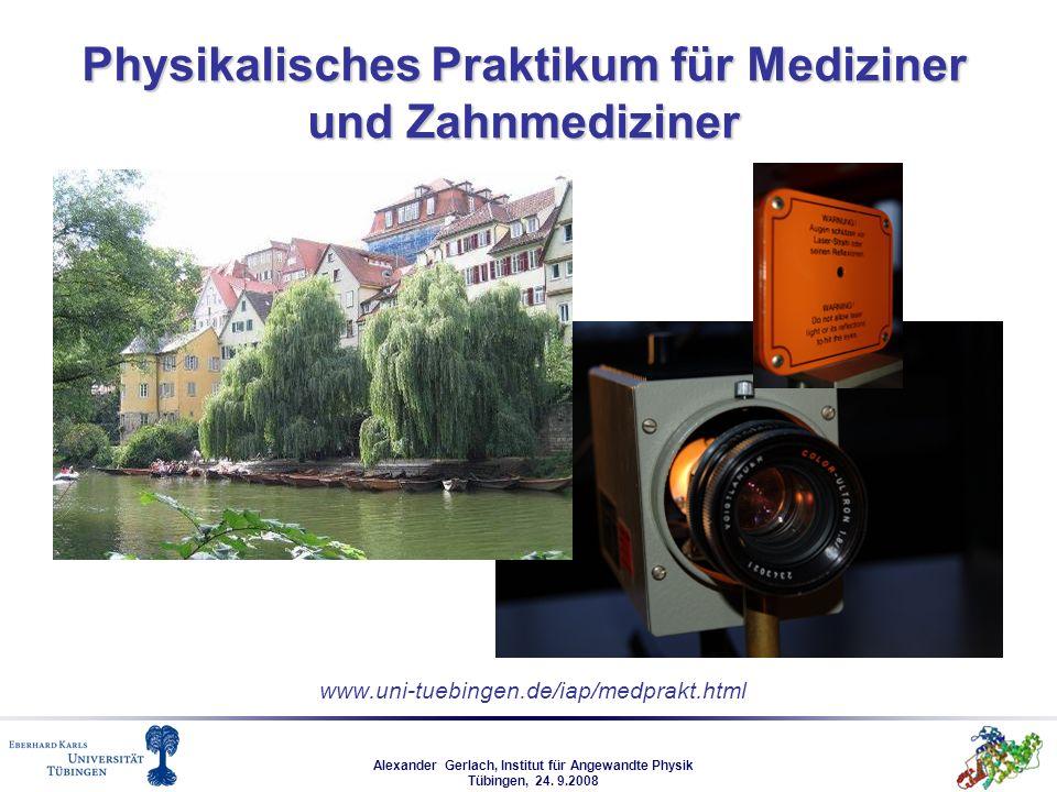 Alexander Gerlach, Institut für Angewandte Physik Tübingen, 24. 9.2008 www.uni-tuebingen.de/iap/medprakt.html Physikalisches Praktikum für Mediziner u