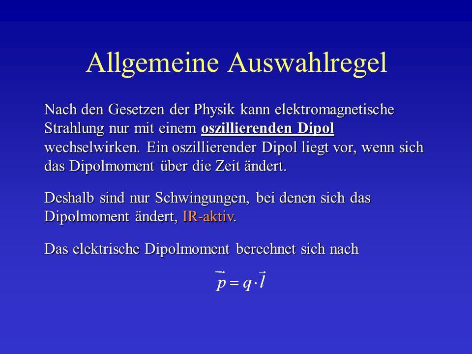 Das elektrische Dipolmoment berechnet sich nach Allgemeine Auswahlregel Deshalb sind nur Schwingungen, bei denen sich das Dipolmoment ändert, IR-aktiv