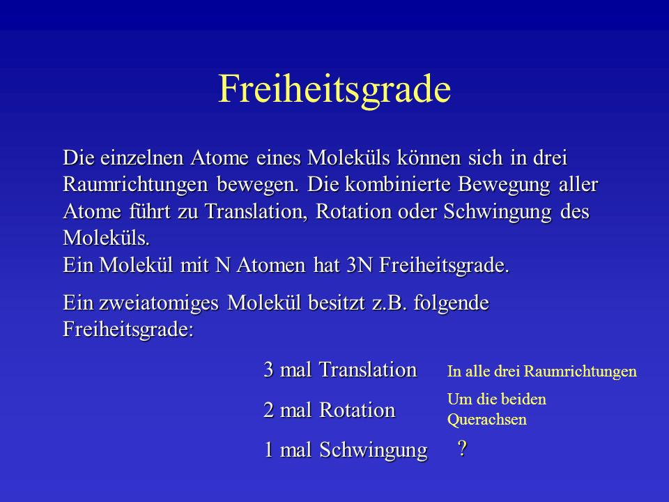 Freiheitsgrade Allgemein gilt für Schwingungsfreiheitsgrade, wenn N die Anzahl der Atome eines Moleküls ist: Für lineare Moleküle: Zahl der Schwingungsfreiheitsgrade = 3N-5 Für nichtlineare Moleküle: Zahl der Schwingungsfreiheitsgrade = 3N-6