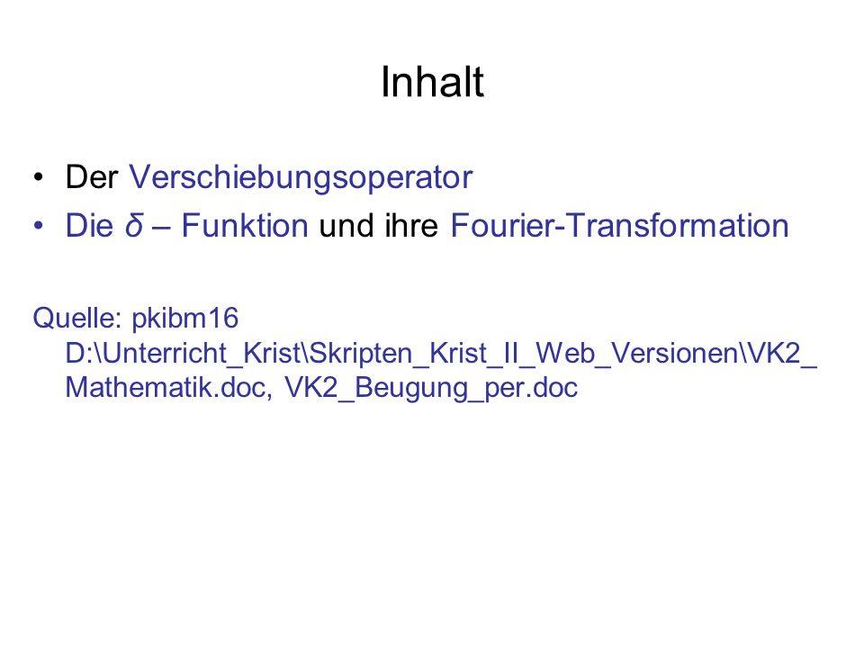 Inhalt Der Verschiebungsoperator Die δ – Funktion und ihre Fourier-Transformation Quelle: pkibm16 D:\Unterricht_Krist\Skripten_Krist_II_Web_Versionen\