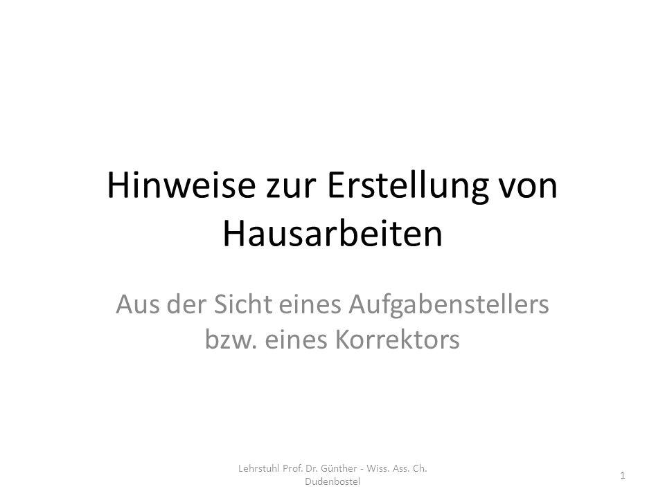 Hinweise zur Erstellung von Hausarbeiten Aus der Sicht eines Aufgabenstellers bzw. eines Korrektors 1 Lehrstuhl Prof. Dr. Günther - Wiss. Ass. Ch. Dud