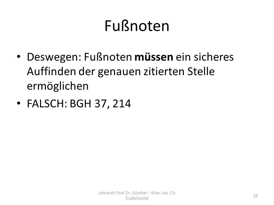 Fußnoten Deswegen: Fußnoten müssen ein sicheres Auffinden der genauen zitierten Stelle ermöglichen FALSCH: BGH 37, 214 Lehrstuhl Prof. Dr. Günther - W