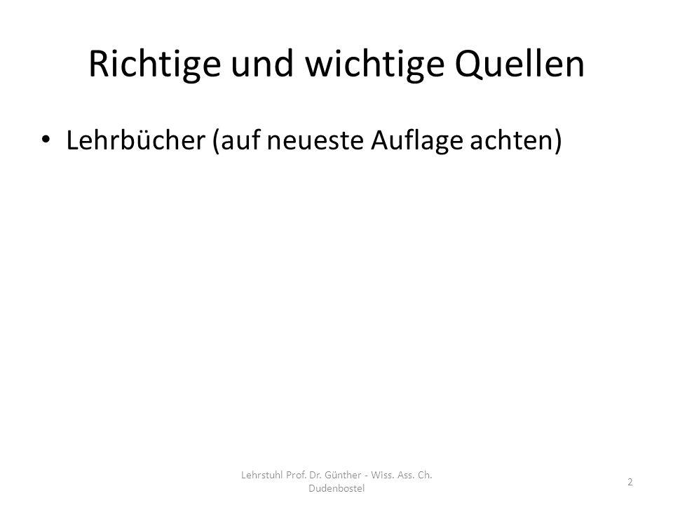 Richtige und wichtige Quellen Lehrbücher (auf neueste Auflage achten) 2 Lehrstuhl Prof. Dr. Günther - Wiss. Ass. Ch. Dudenbostel