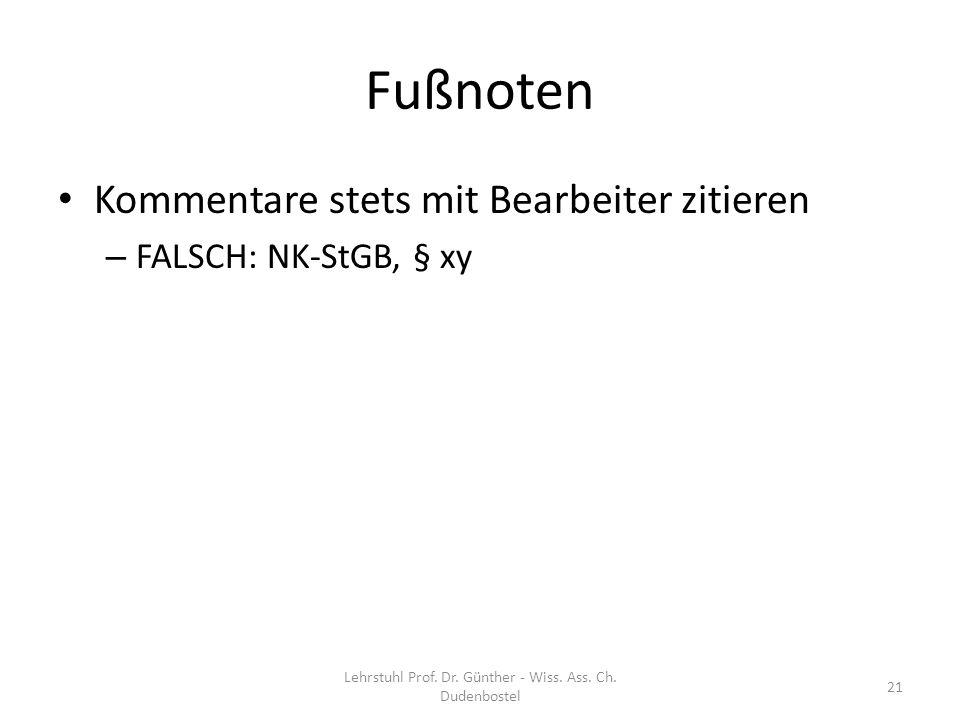 Fußnoten Kommentare stets mit Bearbeiter zitieren – FALSCH: NK-StGB, § xy Lehrstuhl Prof. Dr. Günther - Wiss. Ass. Ch. Dudenbostel 21