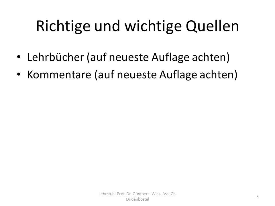 Richtige und wichtige Quellen Lehrbücher (auf neueste Auflage achten) Kommentare (auf neueste Auflage achten) 3 Lehrstuhl Prof. Dr. Günther - Wiss. As