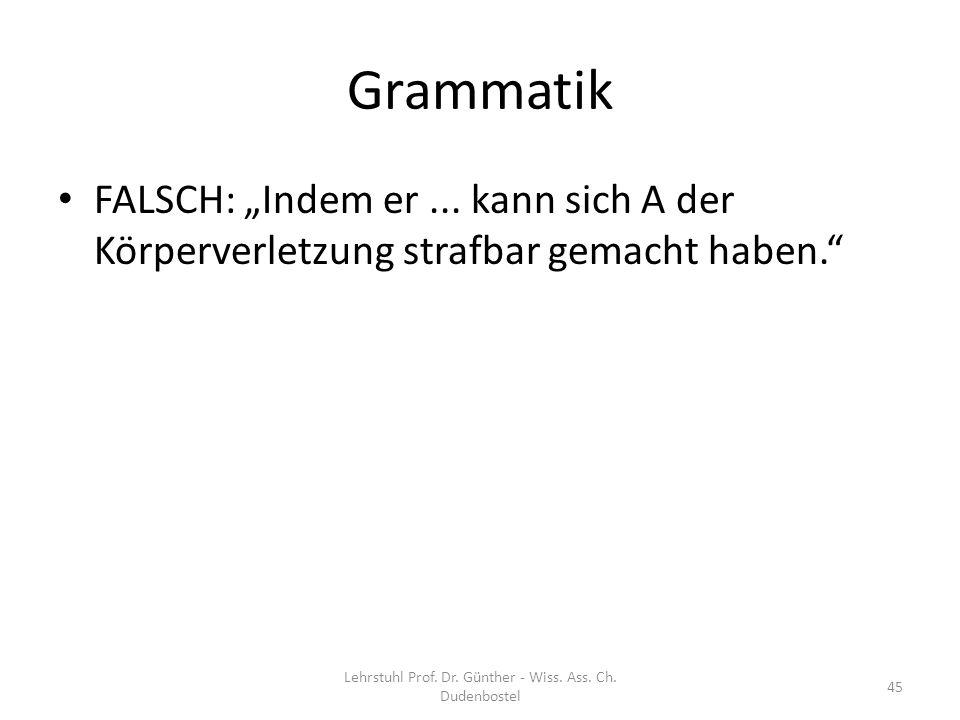 Grammatik FALSCH: Indem er... kann sich A der Körperverletzung strafbar gemacht haben. Lehrstuhl Prof. Dr. Günther - Wiss. Ass. Ch. Dudenbostel 45