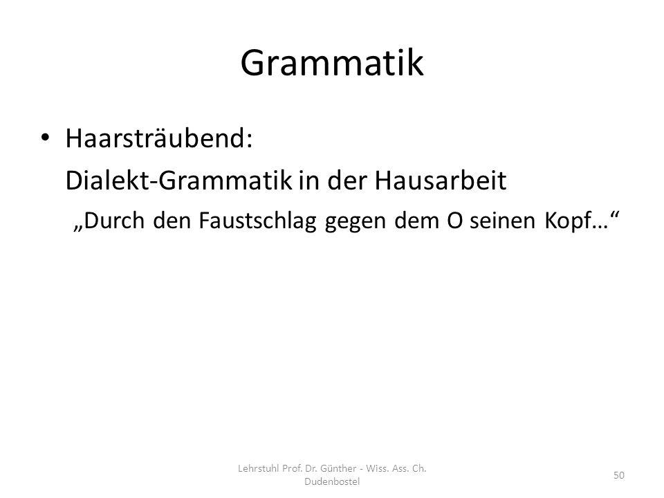 Grammatik Haarsträubend: Dialekt-Grammatik in der Hausarbeit Durch den Faustschlag gegen dem O seinen Kopf… Lehrstuhl Prof. Dr. Günther - Wiss. Ass. C