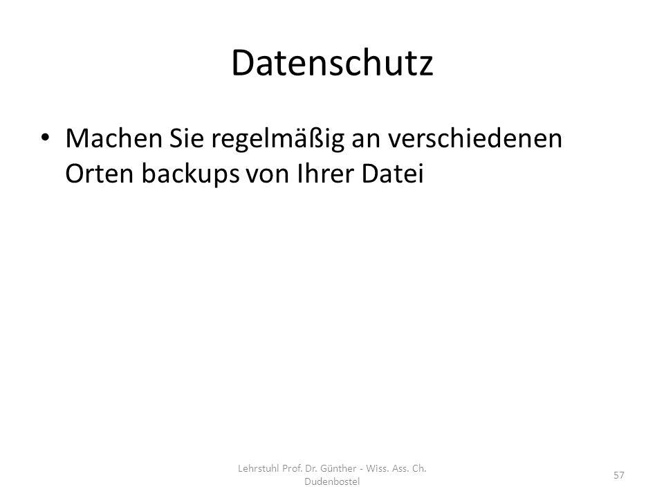 Datenschutz Machen Sie regelmäßig an verschiedenen Orten backups von Ihrer Datei Lehrstuhl Prof. Dr. Günther - Wiss. Ass. Ch. Dudenbostel 57