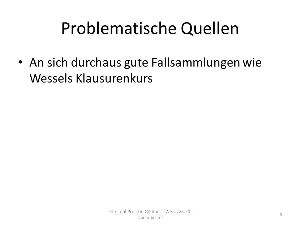 Problematische Quellen An sich durchaus gute Fallsammlungen wie Wessels Klausurenkurs – Sind immer leicht durch entsprechende Lehrbuch- Ausführungen zu ersetzen Lehrstuhl Prof.