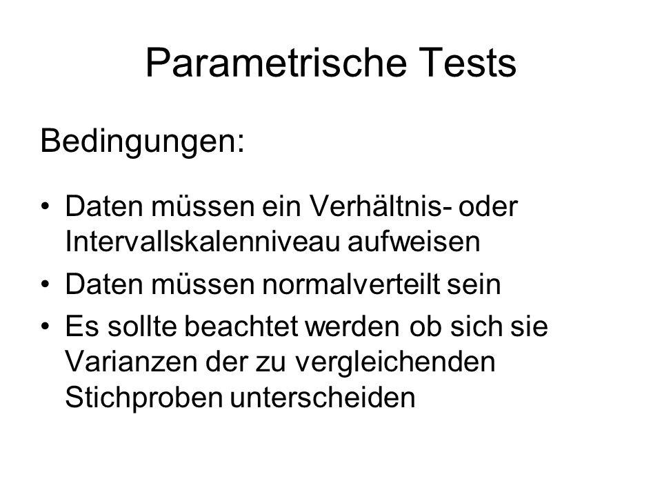 Parametrische Tests Bedingungen: Daten müssen ein Verhältnis- oder Intervallskalenniveau aufweisen Daten müssen normalverteilt sein Es sollte beachtet werden ob sich sie Varianzen der zu vergleichenden Stichproben unterscheiden