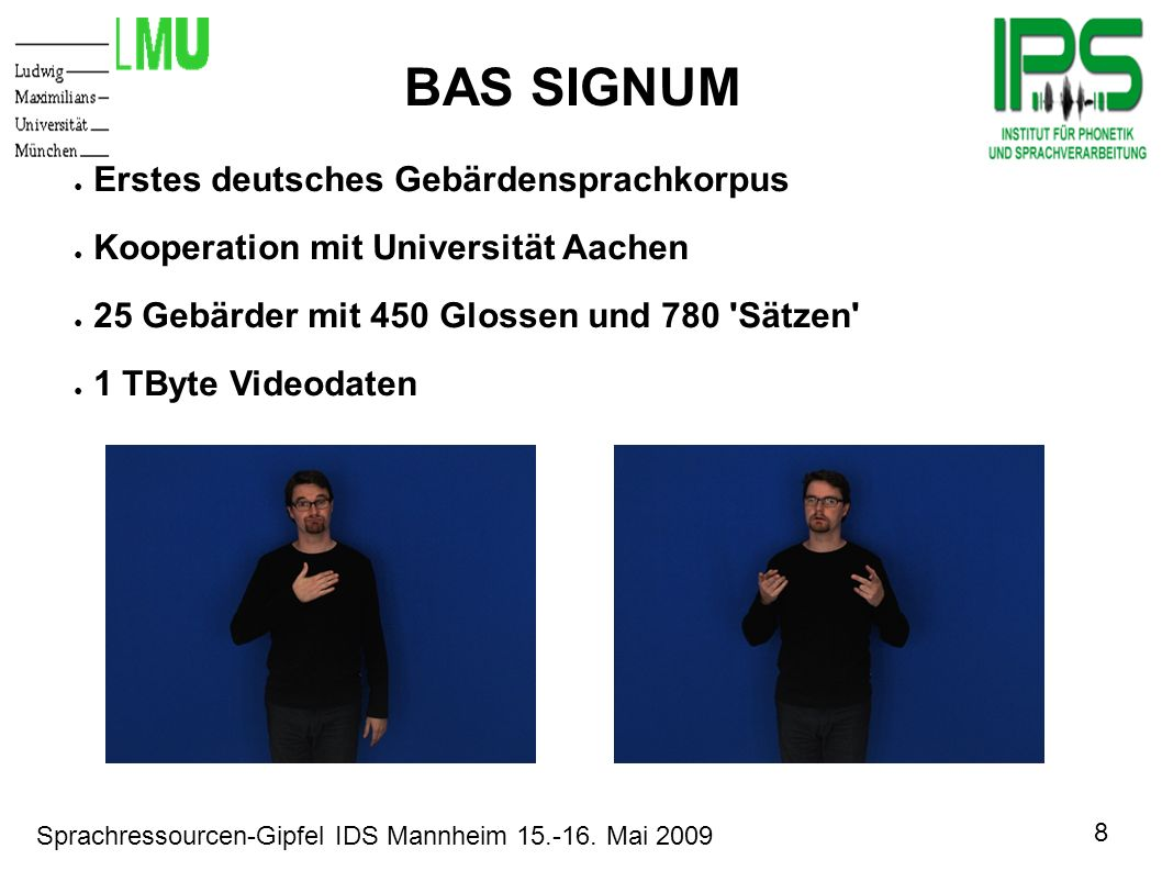 8 Sprachressourcen-Gipfel IDS Mannheim 15.-16. Mai 2009 Motivation BAS SIGNUM Erstes deutsches Gebärdensprachkorpus Kooperation mit Universität Aachen