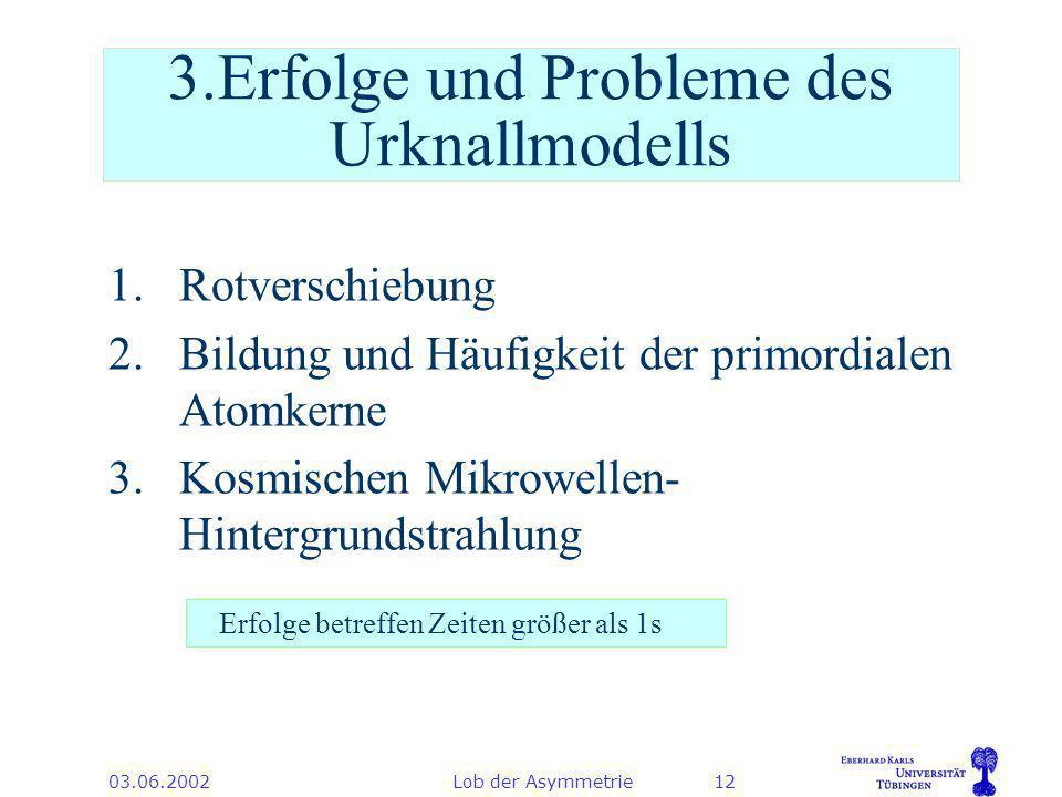 03.06.2002Lob der Asymmetrie12 3.Erfolge und Probleme des Urknallmodells 1.Rotverschiebung 2.Bildung und Häufigkeit der primordialen Atomkerne 3.