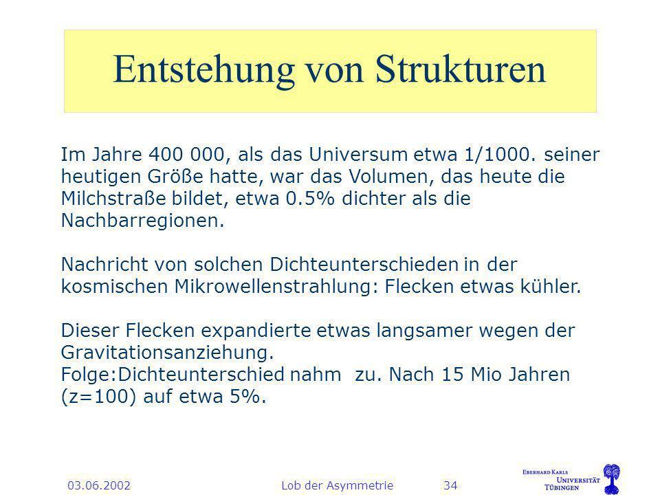 03.06.2002Lob der Asymmetrie34 Entstehung von Strukturen Im Jahre 400 000, als das Universum etwa 1/1000.