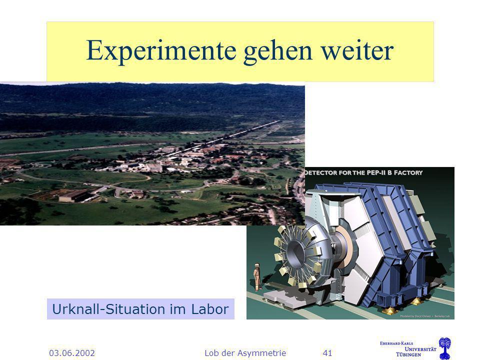 03.06.2002Lob der Asymmetrie41 Experimente gehen weiter Urknall-Situation im Labor