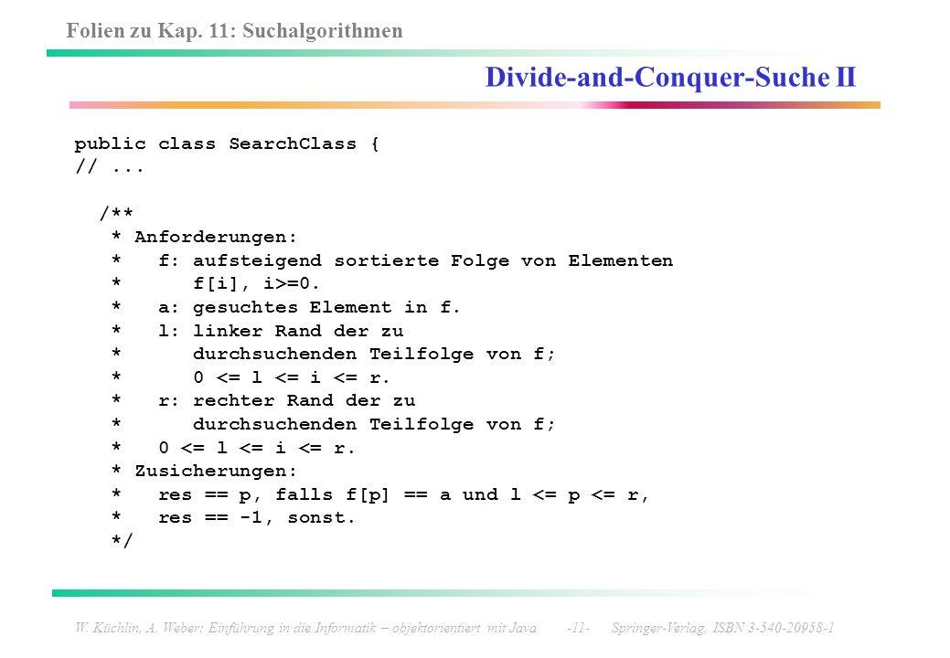 Folien zu Kap. 11: Suchalgorithmen W. Küchlin, A. Weber: Einführung in die Informatik – objektorientiert mit Java -11- Springer-Verlag, ISBN 3-540-209