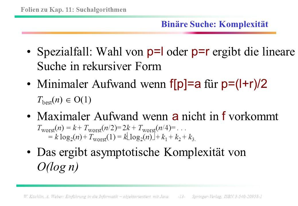Folien zu Kap. 11: Suchalgorithmen W. Küchlin, A. Weber: Einführung in die Informatik – objektorientiert mit Java -13- Springer-Verlag, ISBN 3-540-209