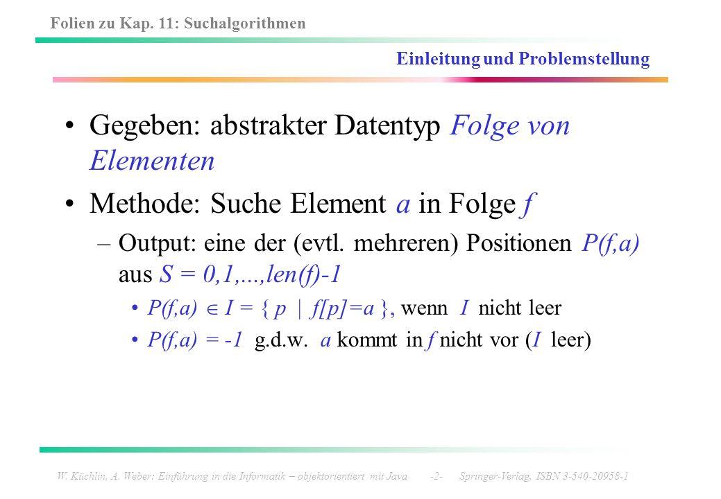 Folien zu Kap. 11: Suchalgorithmen W. Küchlin, A. Weber: Einführung in die Informatik – objektorientiert mit Java -2- Springer-Verlag, ISBN 3-540-2095