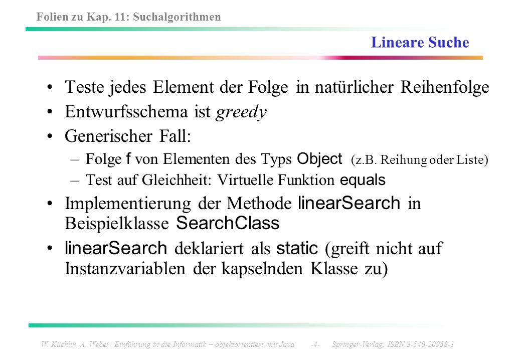 Folien zu Kap. 11: Suchalgorithmen W. Küchlin, A. Weber: Einführung in die Informatik – objektorientiert mit Java -4- Springer-Verlag, ISBN 3-540-2095