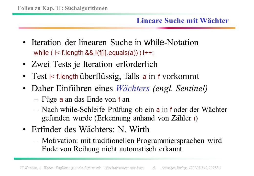 Folien zu Kap. 11: Suchalgorithmen W. Küchlin, A. Weber: Einführung in die Informatik – objektorientiert mit Java -6- Springer-Verlag, ISBN 3-540-2095