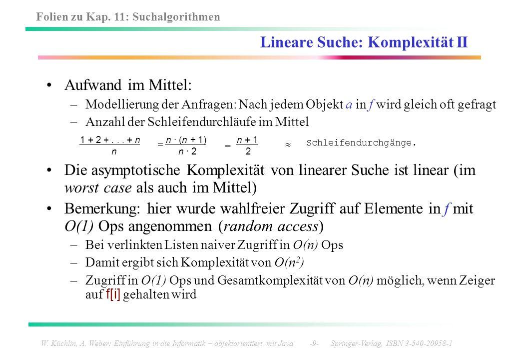 Folien zu Kap. 11: Suchalgorithmen W. Küchlin, A. Weber: Einführung in die Informatik – objektorientiert mit Java -9- Springer-Verlag, ISBN 3-540-2095