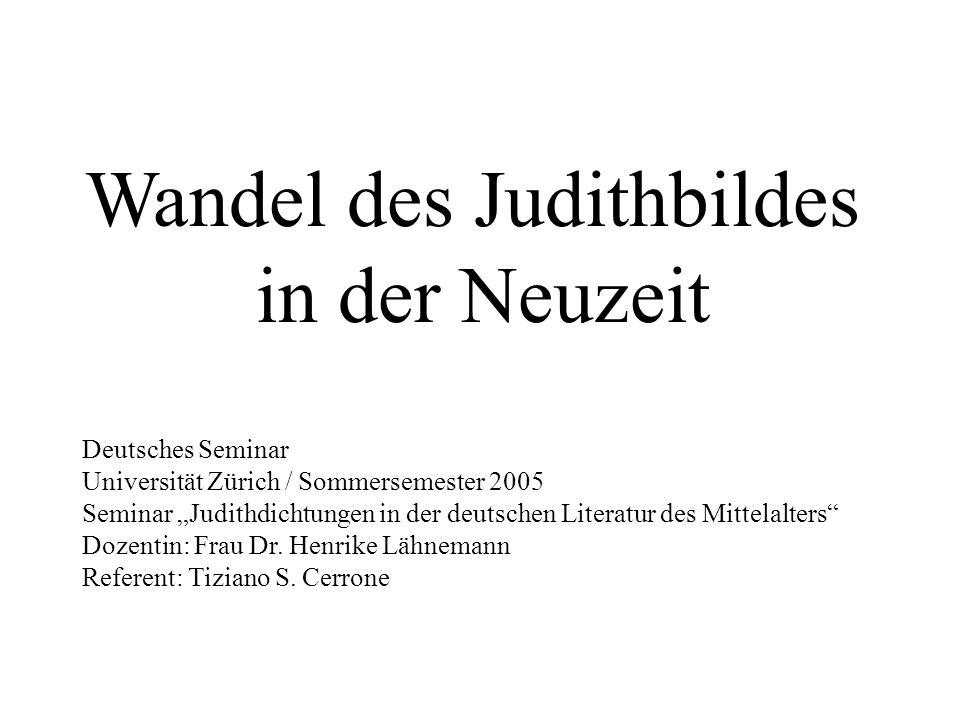 Wandel des Judithbildes in der Neuzeit Deutsches Seminar Universität Zürich / Sommersemester 2005 Seminar Judithdichtungen in der deutschen Literatur