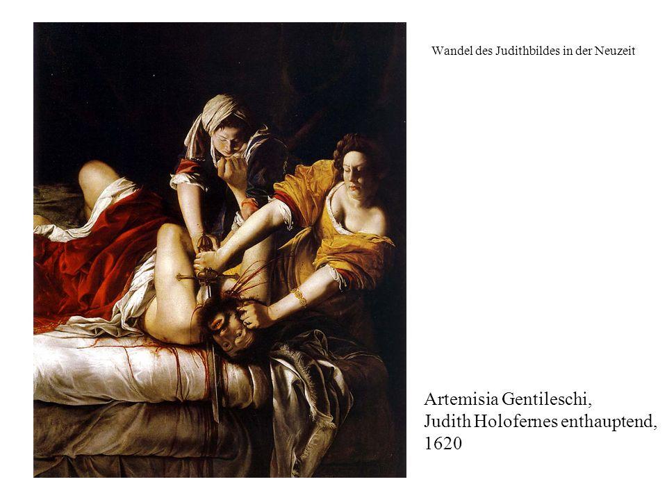 Wandel des Judithbildes in der Neuzeit Artemisia Gentileschi, Judith Holofernes enthauptend, 1620