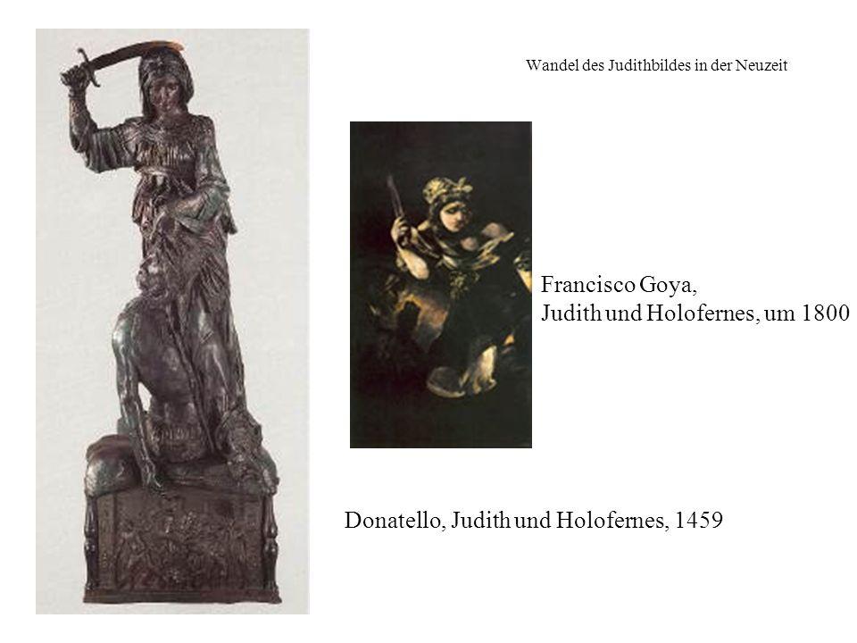 Wandel des Judithbildes in der Neuzeit Donatello, Judith und Holofernes, 1459 Francisco Goya, Judith und Holofernes, um 1800