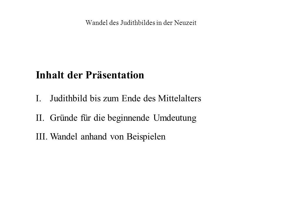 Wandel des Judithbildes in der Neuzeit Inhalt der Präsentation I. Judithbild bis zum Ende des Mittelalters II. Gründe für die beginnende Umdeutung III