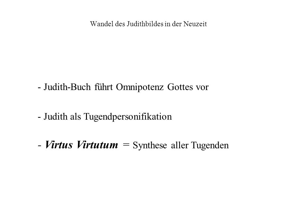 Wandel des Judithbildes in der Neuzeit - Judith-Buch führt Omnipotenz Gottes vor - Judith als Tugendpersonifikation - Virtus Virtutum = Synthese aller