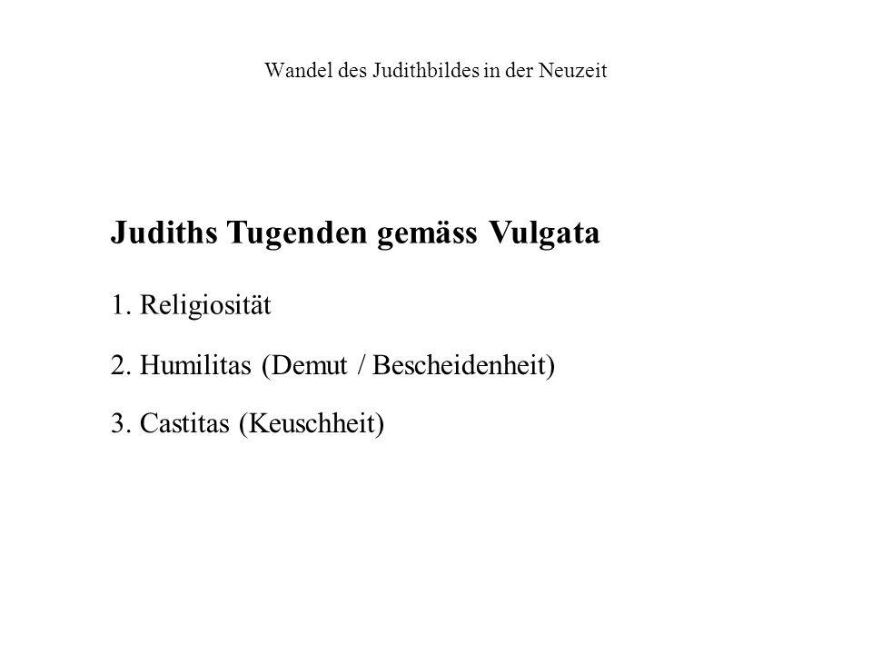 Wandel des Judithbildes in der Neuzeit Judiths Tugenden gemäss Vulgata 1. Religiosität 2. Humilitas (Demut / Bescheidenheit) 3. Castitas (Keuschheit)