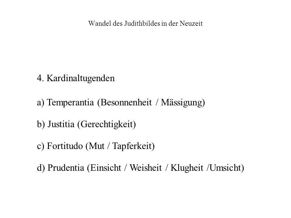 Wandel des Judithbildes in der Neuzeit 4. Kardinaltugenden a) Temperantia (Besonnenheit / Mässigung) b) Justitia (Gerechtigkeit) c) Fortitudo (Mut / T