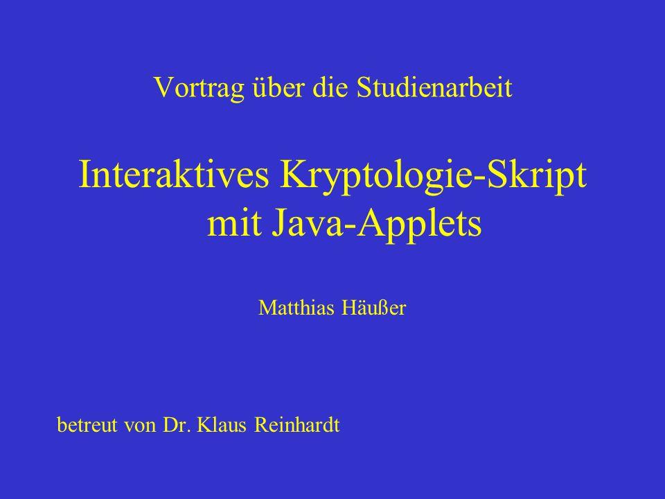 Vortrag über die Studienarbeit Interaktives Kryptologie-Skript mit Java-Applets Matthias Häußer betreut von Dr. Klaus Reinhardt