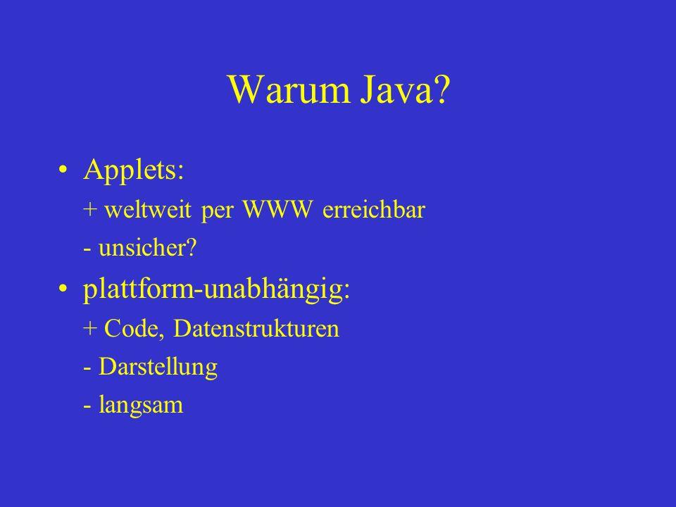 Warum Java? Applets: + weltweit per WWW erreichbar - unsicher? plattform-unabhängig: + Code, Datenstrukturen - Darstellung - langsam