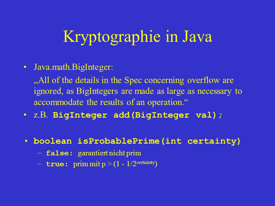 Kryptographie in Java Java.math.BigInteger: All of the details in the Spec concerning overflow are ignored, as BigIntegers are made as large as necessary to accommodate the results of an operation.