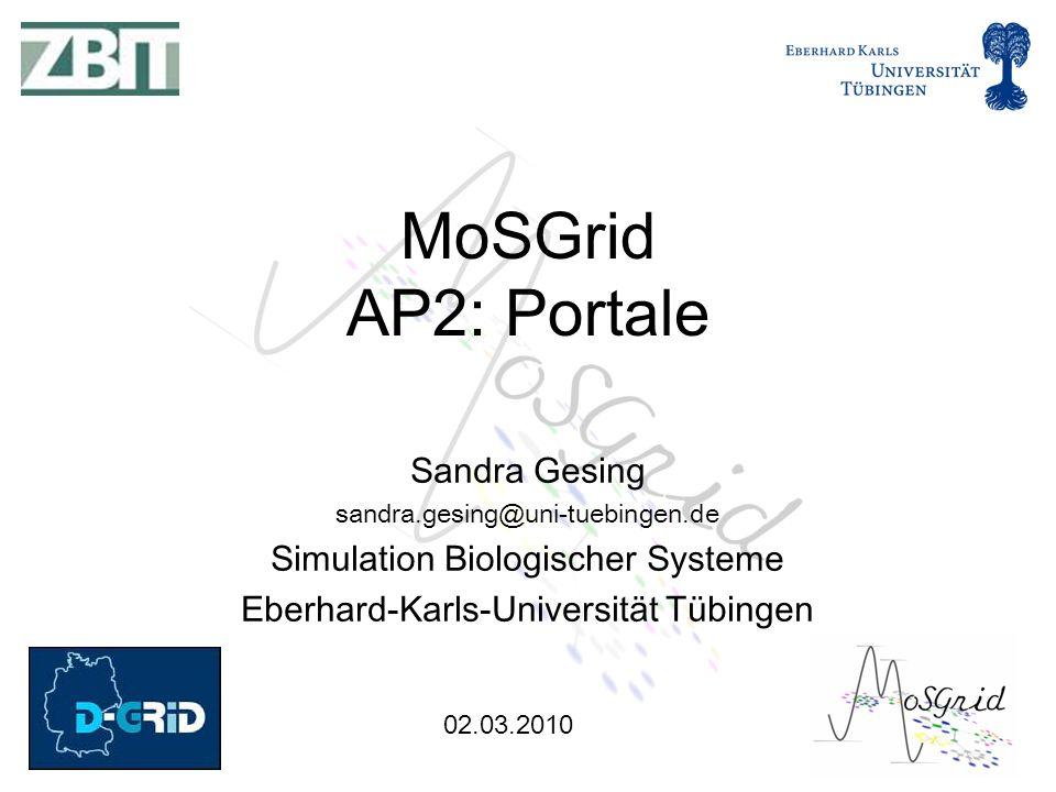 02.03.2010 Sandra Gesing sandra.gesing@uni-tuebingen.de Simulation Biologischer Systeme Eberhard-Karls-Universität Tübingen MoSGrid AP2: Portale