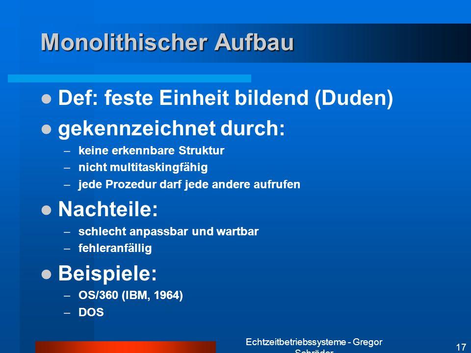Echtzeitbetriebssysteme - Gregor Schräder 17 Monolithischer Aufbau Def: feste Einheit bildend (Duden) gekennzeichnet durch: –keine erkennbare Struktur