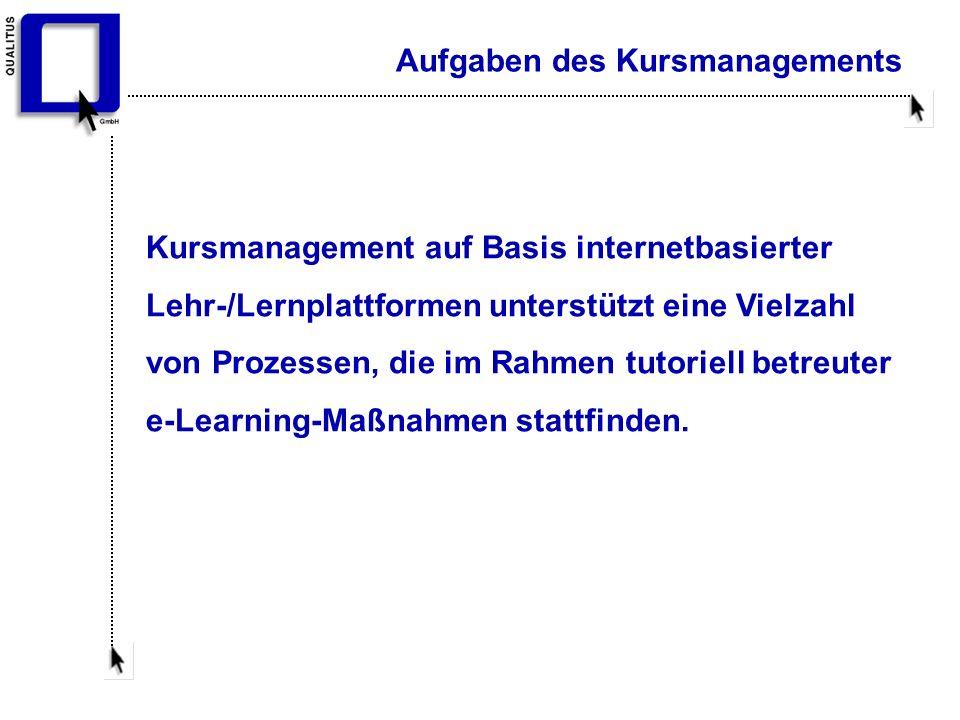 Aufgaben des Kursmanagements Kursmanagement auf Basis internetbasierter Lehr-/Lernplattformen unterstützt eine Vielzahl von Prozessen, die im Rahmen tutoriell betreuter e-Learning-Maßnahmen stattfinden.