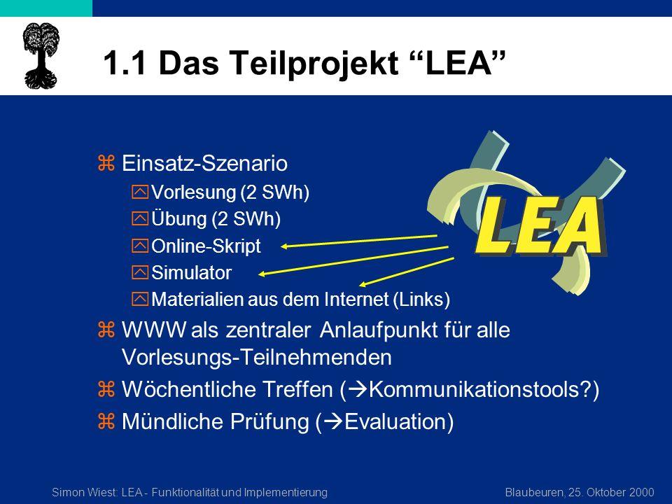 Simon Wiest: LEA - Funktionalität und ImplementierungBlaubeuren, 25. Oktober 2000 1.1 Das Teilprojekt LEA zEinsatz-Szenario yVorlesung (2 SWh) yÜbung
