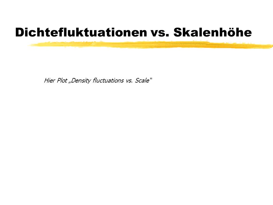 Dichtefluktuationen vs. Skalenhöhe Hier Plot Density fluctuations vs. Scale
