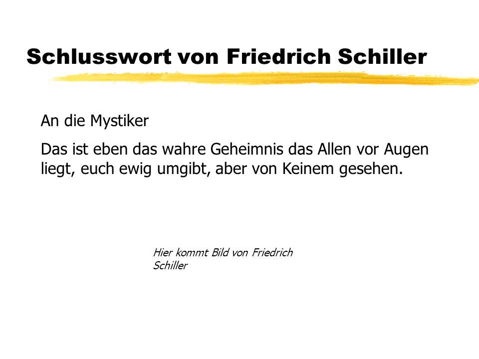 Schlusswort von Friedrich Schiller An die Mystiker Das ist eben das wahre Geheimnis das Allen vor Augen liegt, euch ewig umgibt, aber von Keinem gesehen.