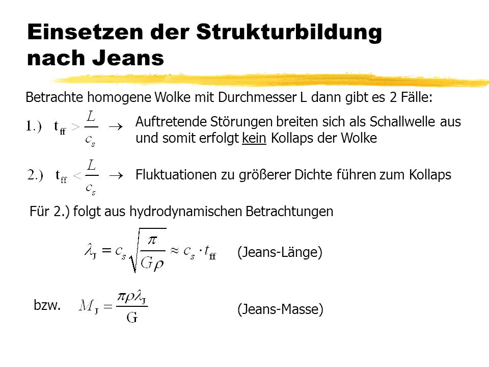 Einsetzen der Strukturbildung nach Jeans Betrachte homogene Wolke mit Durchmesser L dann gibt es 2 Fälle: Auftretende Störungen breiten sich als Schallwelle aus und somit erfolgt kein Kollaps der Wolke Fluktuationen zu größerer Dichte führen zum Kollaps Für 2.) folgt aus hydrodynamischen Betrachtungen (Jeans-Länge) bzw.