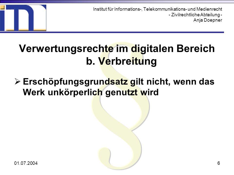 01.07.20046 Institut für Informations-, Telekommunikations- und Medienrecht - Zivilrechtliche Abteilung - Anja Doepner Verwertungsrechte im digitalen