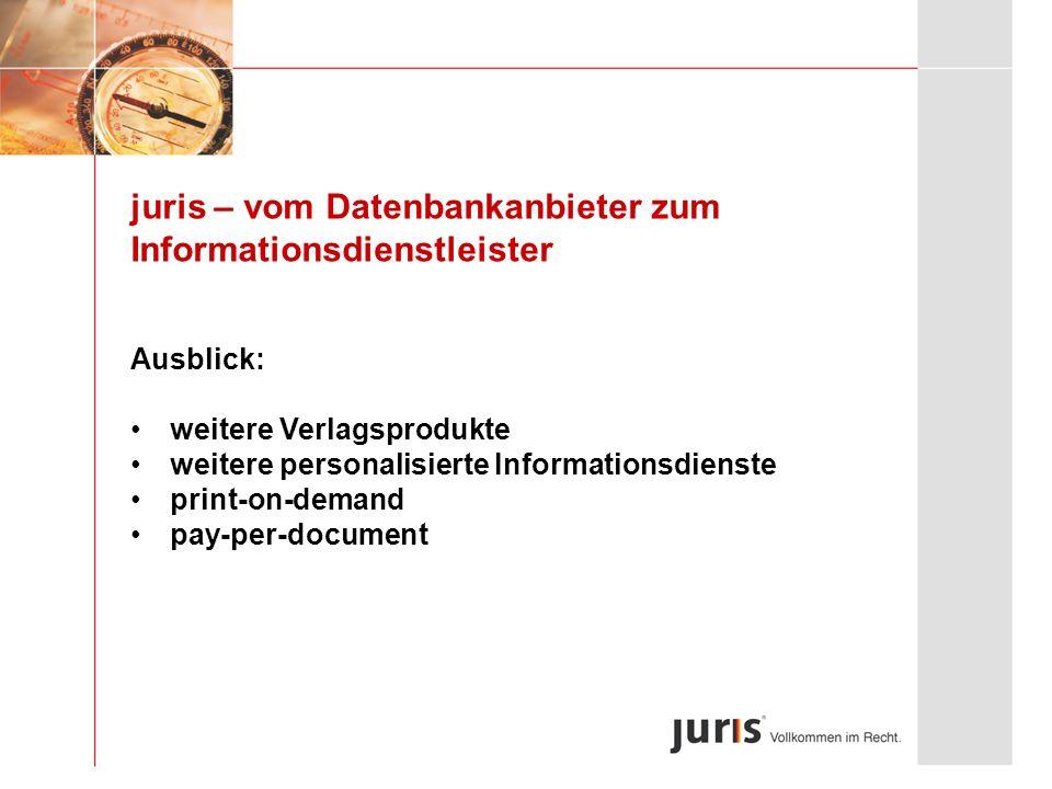 juris – vom Datenbankanbieter zum Informationsdienstleister Ausblick: weitere Verlagsprodukte weitere personalisierte Informationsdienste print-on-dem